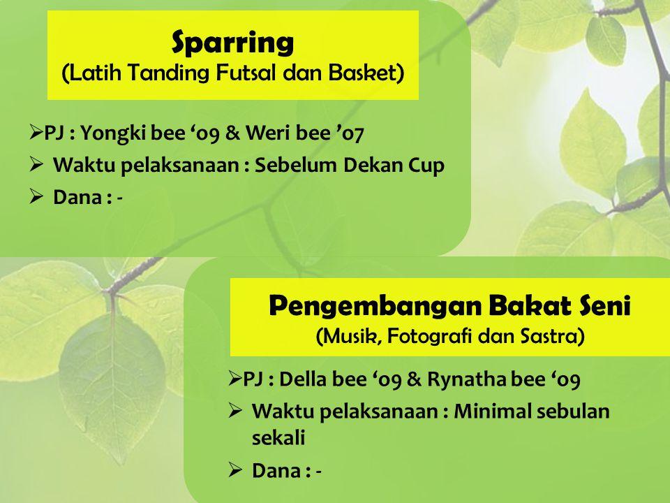 Sparring (Latih Tanding Futsal dan Basket)  PJ : Yongki bee 'o9 & Weri bee 'o7  Waktu pelaksanaan : Sebelum Dekan Cup  Dana : - Pengembangan Bakat