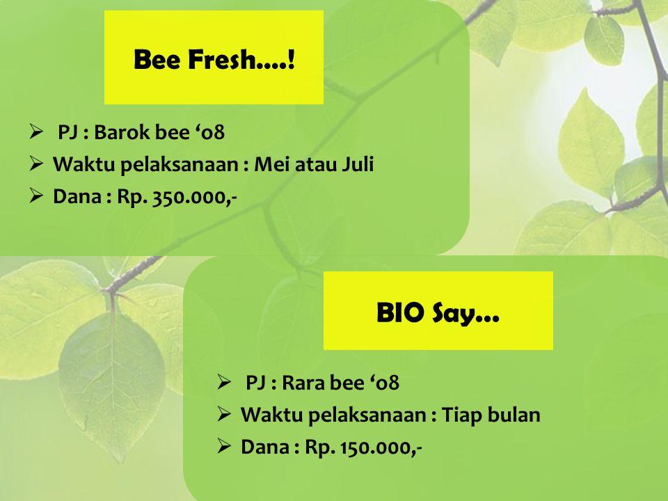 Bee Fresh….!  PJ : Barok bee 'o8  Waktu pelaksanaan : Mei atau Juli  Dana : Rp. 350.000,- BIO Say...  PJ : Rara bee 'o8  Waktu pelaksanaan : Tiap