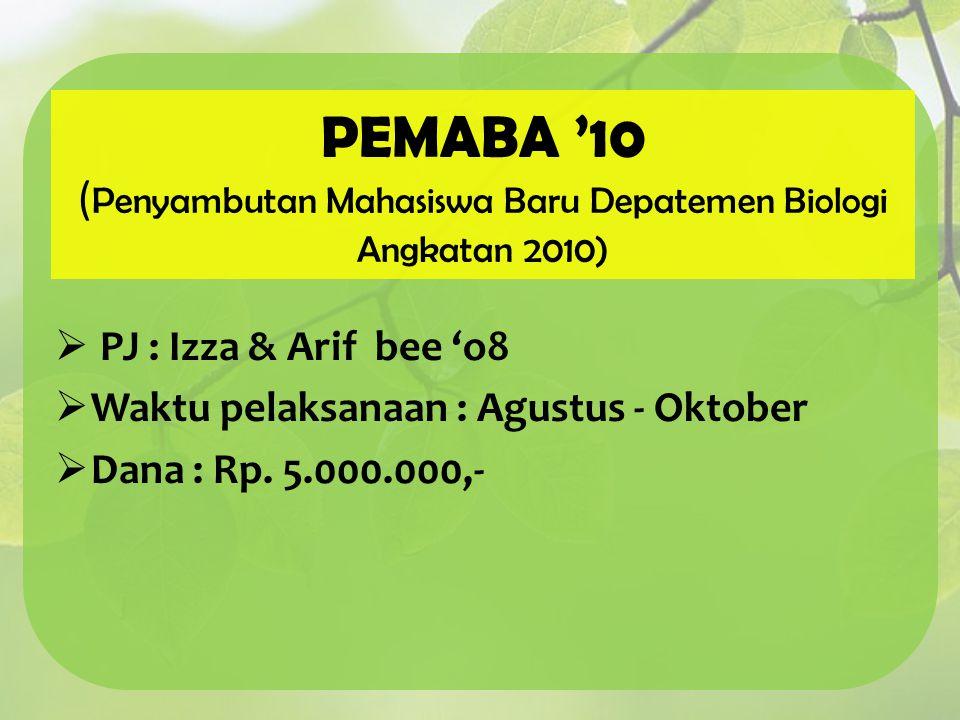 PEMABA '10 ( Penyambutan Mahasiswa Baru Depatemen Biologi Angkatan 2010)  PJ : Izza & Arif bee 'o8  Waktu pelaksanaan : Agustus - Oktober  Dana : R