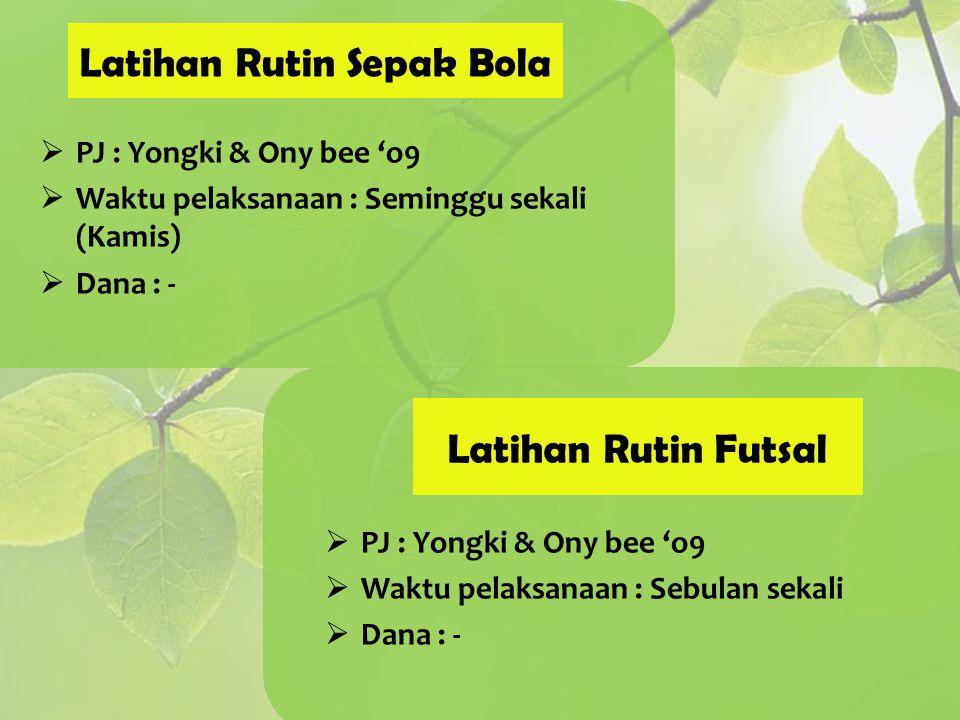 Latihan Rutin Sepak Bola  PJ : Yongki & Ony bee 'o9  Waktu pelaksanaan : Seminggu sekali (Kamis)  Dana : - Latihan Rutin Futsal  PJ : Yongki & Ony