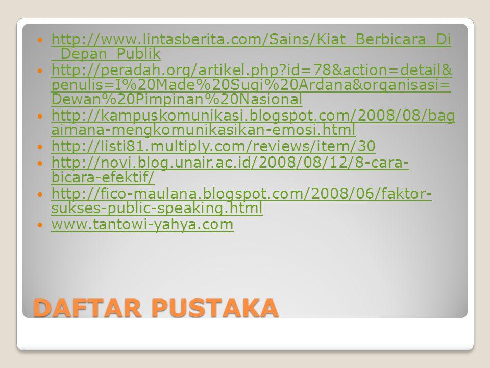 DAFTAR PUSTAKA http://www.lintasberita.com/Sains/Kiat_Berbicara_Di _Depan_Publik http://www.lintasberita.com/Sains/Kiat_Berbicara_Di _Depan_Publik http://peradah.org/artikel.php id=78&action=detail& penulis=I%20Made%20Sugi%20Ardana&organisasi= Dewan%20Pimpinan%20Nasional http://peradah.org/artikel.php id=78&action=detail& penulis=I%20Made%20Sugi%20Ardana&organisasi= Dewan%20Pimpinan%20Nasional http://kampuskomunikasi.blogspot.com/2008/08/bag aimana-mengkomunikasikan-emosi.html http://kampuskomunikasi.blogspot.com/2008/08/bag aimana-mengkomunikasikan-emosi.html http://listi81.multiply.com/reviews/item/30 http://novi.blog.unair.ac.id/2008/08/12/8-cara- bicara-efektif/ http://novi.blog.unair.ac.id/2008/08/12/8-cara- bicara-efektif/ http://fico-maulana.blogspot.com/2008/06/faktor- sukses-public-speaking.html http://fico-maulana.blogspot.com/2008/06/faktor- sukses-public-speaking.html www.tantowi-yahya.com