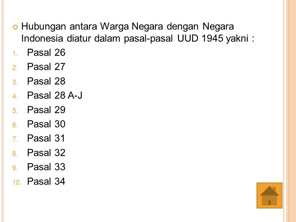 Hubungan antara Warga Negara dengan Negara Indonesia diatur dalam pasal-pasal UUD 1945 yakni : 1. Pasal 26 2. Pasal 27 3. Pasal 28 4. Pasal 28 A-J 5.