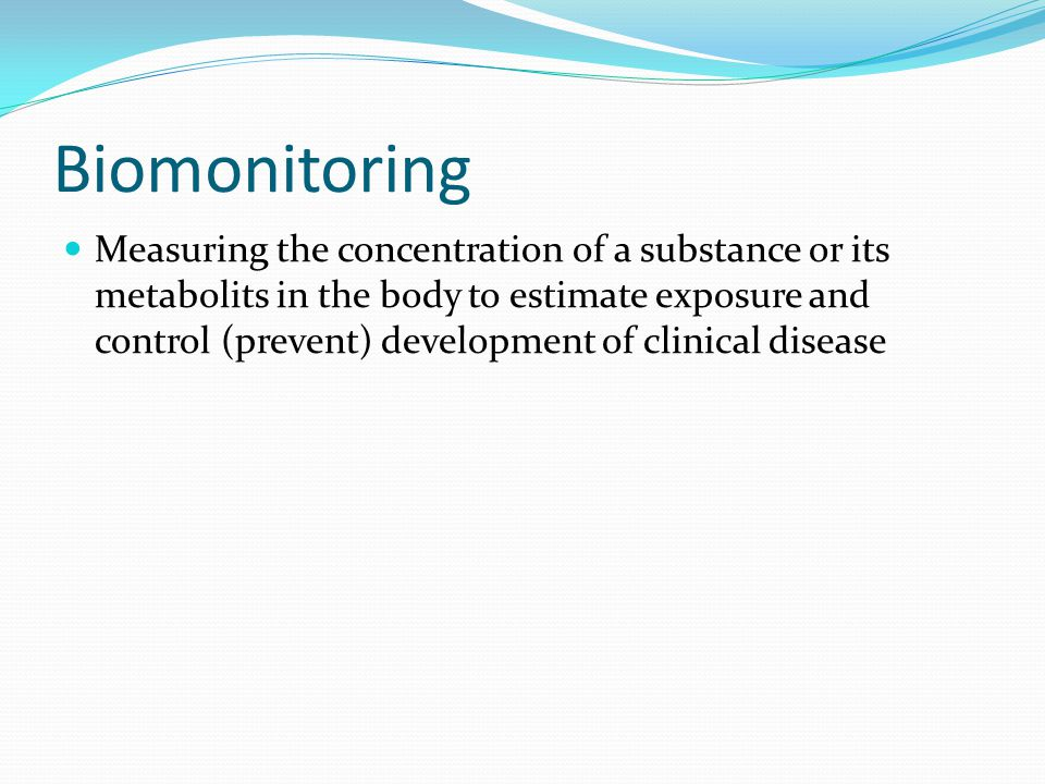 Biomonitoring Measuring the concentration of a substance or its metabolits in the body to estimate exposure and control (prevent) development of clinical disease