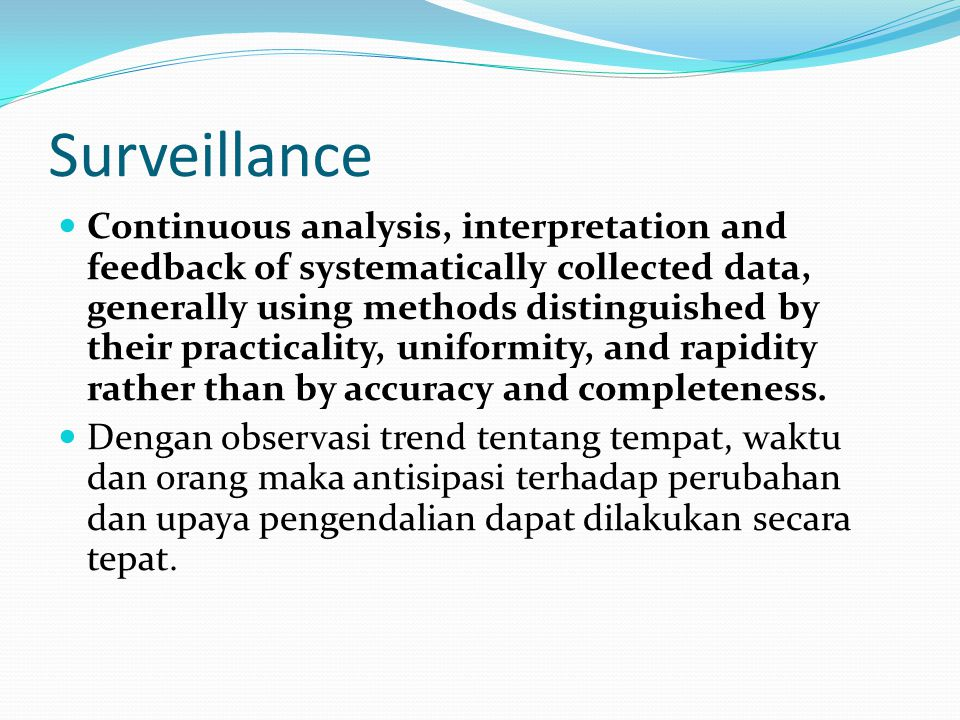Surveillance Continuous analysis, interpretation and feedback of systematically collected data, generally using methods distinguished by their practic