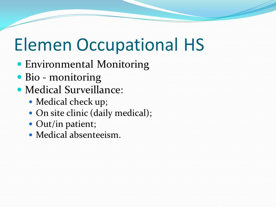 Elemen Occupational HS Environmental Monitoring Bio - monitoring Medical Surveillance: Medical check up; On site clinic (daily medical); Out/in patien