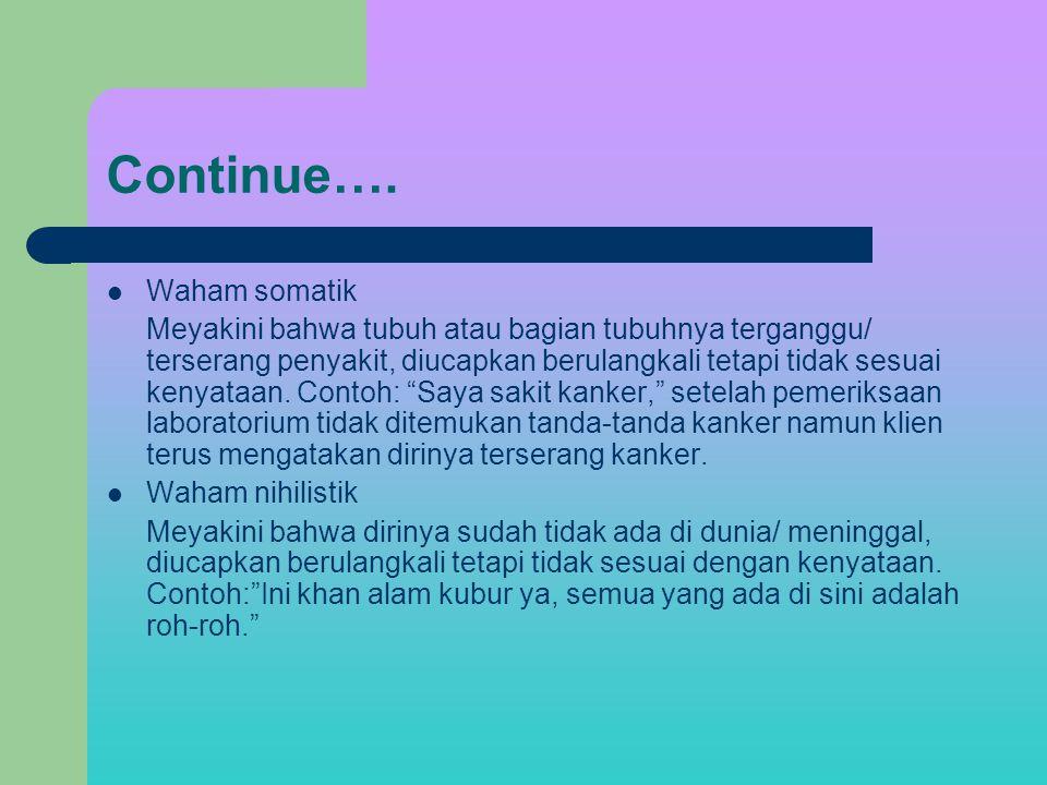 Continue…. Waham somatik Meyakini bahwa tubuh atau bagian tubuhnya terganggu/ terserang penyakit, diucapkan berulangkali tetapi tidak sesuai kenyataan