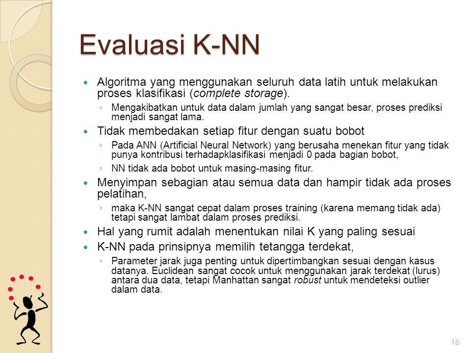 Evaluasi K-NN Algoritma yang menggunakan seluruh data latih untuk melakukan proses klasifikasi (complete storage). ◦ Mengakibatkan untuk data dalam ju