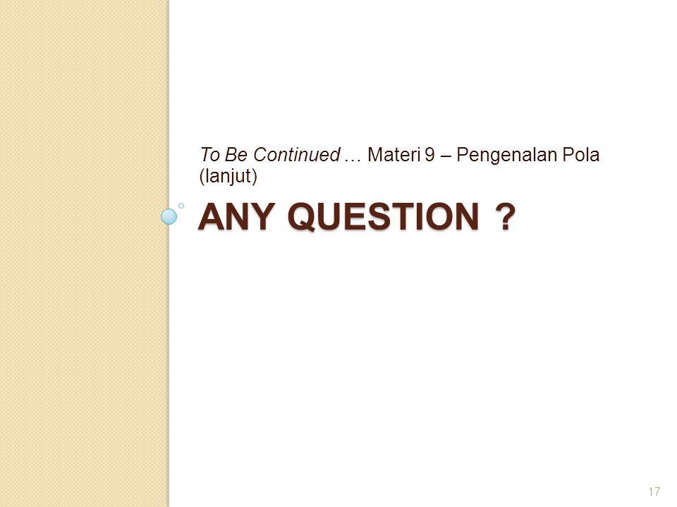 ANY QUESTION ? To Be Continued … Materi 9 – Pengenalan Pola (lanjut) 17