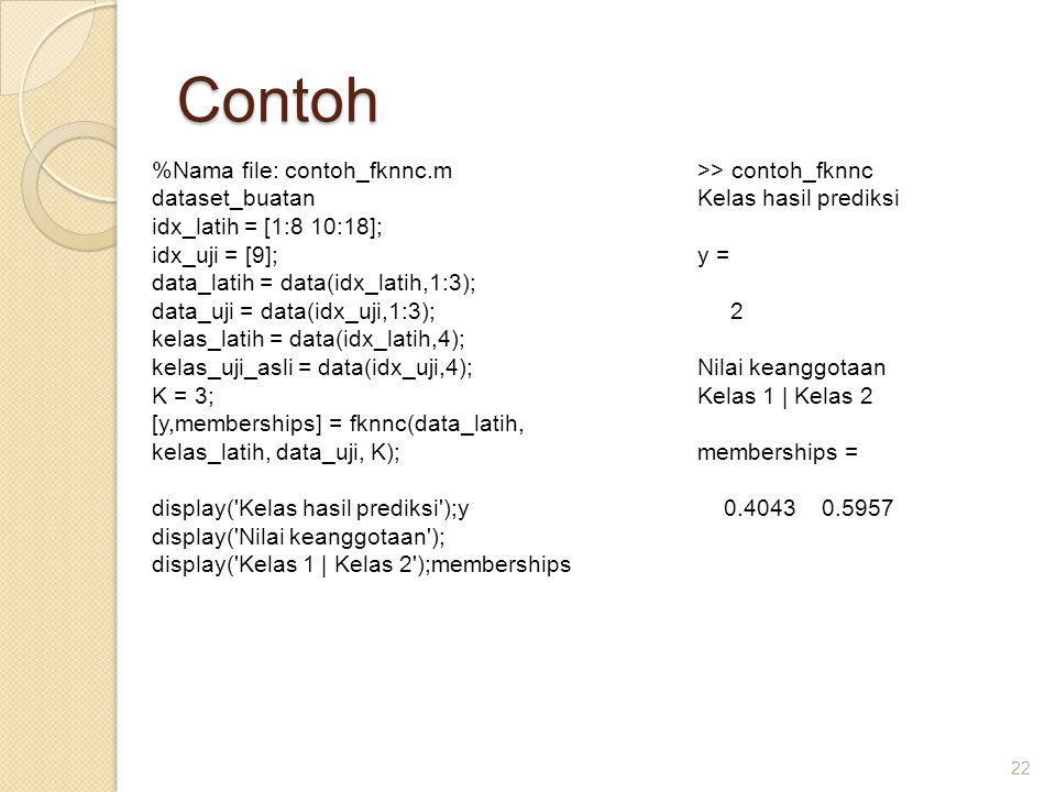 Contoh 22 %Nama file: contoh_fknnc.m dataset_buatan idx_latih = [1:8 10:18]; idx_uji = [9]; data_latih = data(idx_latih,1:3); data_uji = data(idx_uji,