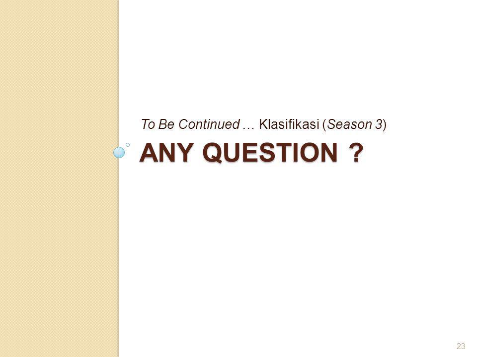ANY QUESTION ? To Be Continued … Klasifikasi (Season 3) 23