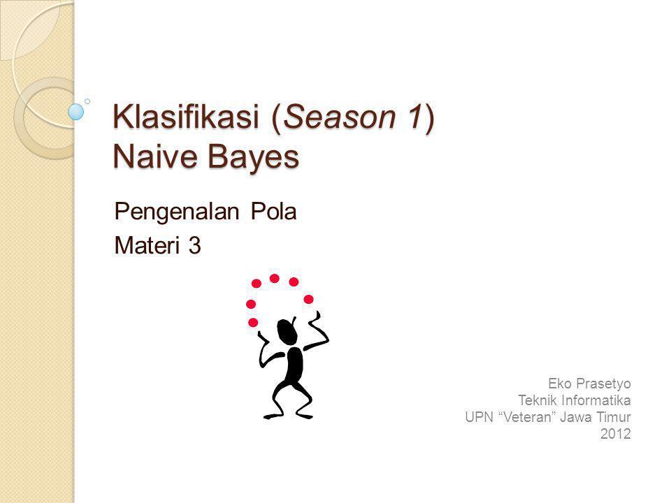 Klasifikasi (Season 1) Naive Bayes Pengenalan Pola Materi 3 Eko Prasetyo Teknik Informatika UPN Veteran Jawa Timur 2012