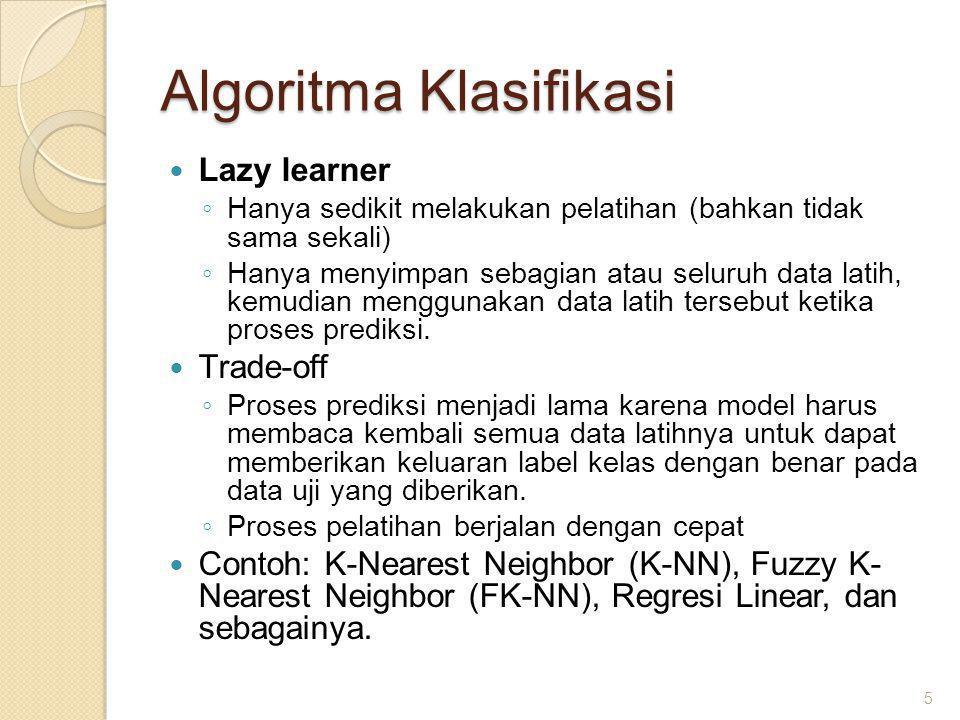 Algoritma Klasifikasi Lazy learner ◦ Hanya sedikit melakukan pelatihan (bahkan tidak sama sekali) ◦ Hanya menyimpan sebagian atau seluruh data latih, kemudian menggunakan data latih tersebut ketika proses prediksi.