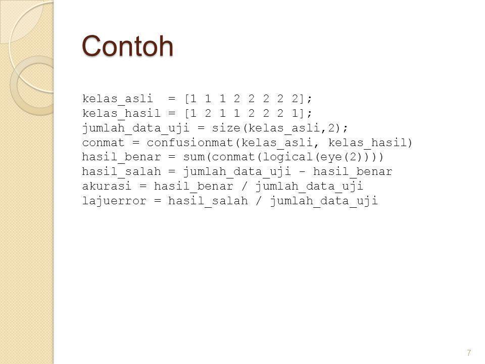 Contoh 7 kelas_asli = [1 1 1 2 2 2 2 2]; kelas_hasil = [1 2 1 1 2 2 2 1]; jumlah_data_uji = size(kelas_asli,2); conmat = confusionmat(kelas_asli, kelas_hasil) hasil_benar = sum(conmat(logical(eye(2)))) hasil_salah = jumlah_data_uji - hasil_benar akurasi = hasil_benar / jumlah_data_uji lajuerror = hasil_salah / jumlah_data_uji