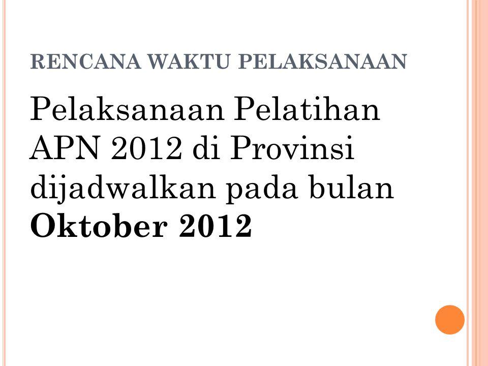 RENCANA WAKTU PELAKSANAAN Pelaksanaan Pelatihan APN 2012 di Provinsi dijadwalkan pada bulan Oktober 2012