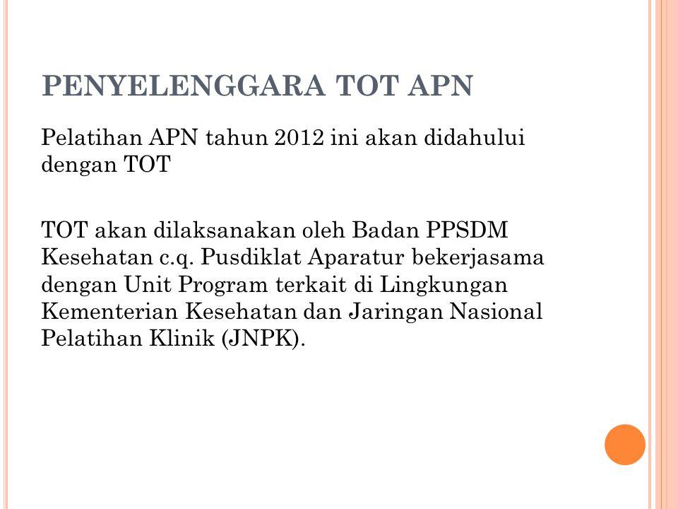 PENYELENGGARA TOT APN Pelatihan APN tahun 2012 ini akan didahului dengan TOT TOT akan dilaksanakan oleh Badan PPSDM Kesehatan c.q. Pusdiklat Aparatur