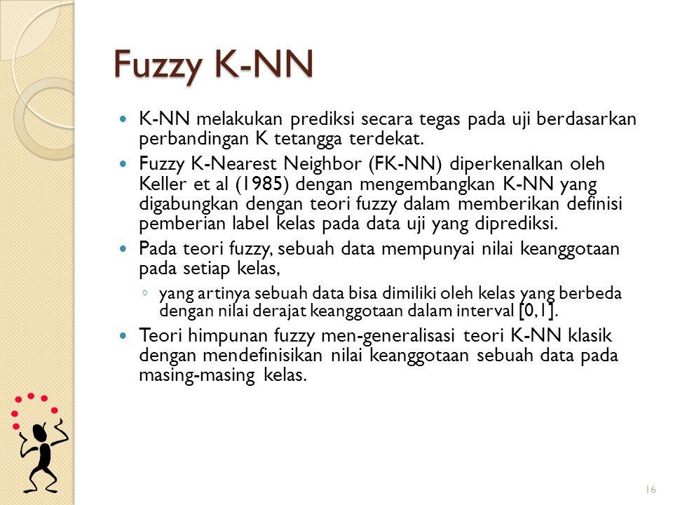 Fuzzy K-NN K-NN melakukan prediksi secara tegas pada uji berdasarkan perbandingan K tetangga terdekat. Fuzzy K-Nearest Neighbor (FK-NN) diperkenalkan