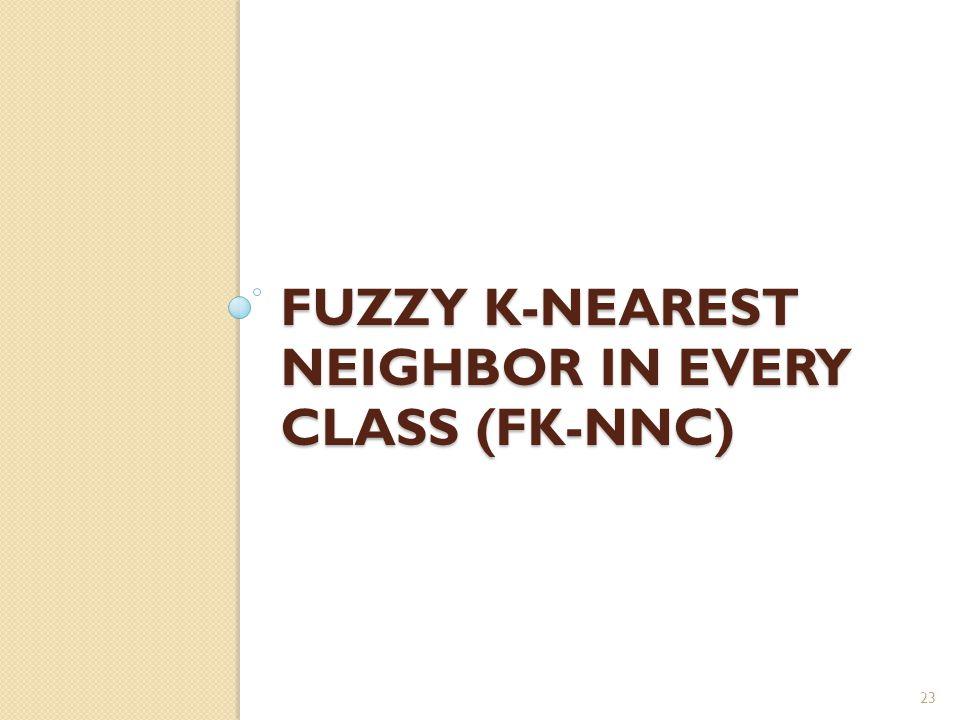 FUZZY K-NEAREST NEIGHBOR IN EVERY CLASS (FK-NNC) 23