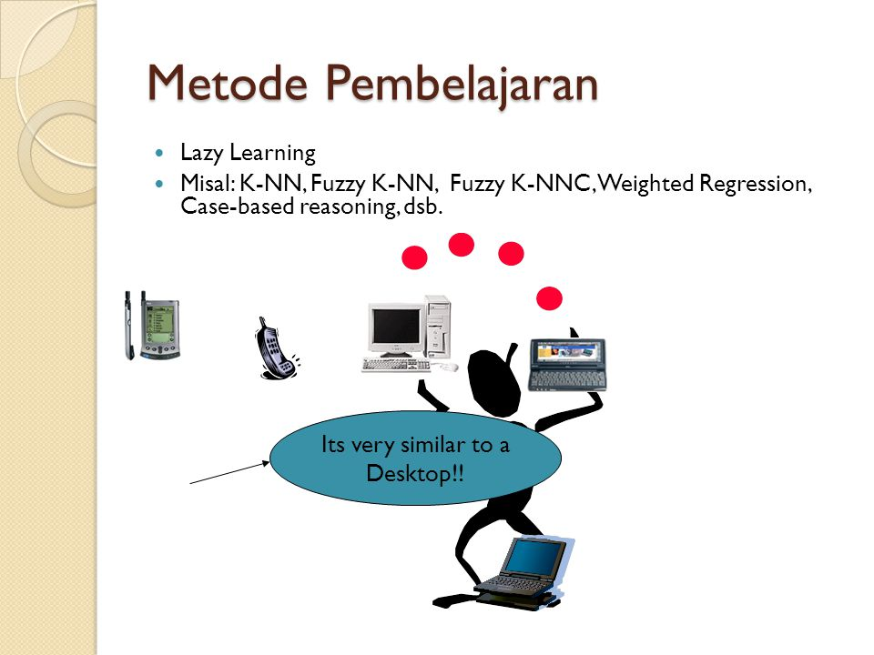 Metode Pembelajaran Its very similar to a Desktop!! Lazy Learning Misal: K-NN, Fuzzy K-NN, Fuzzy K-NNC, Weighted Regression, Case-based reasoning, dsb