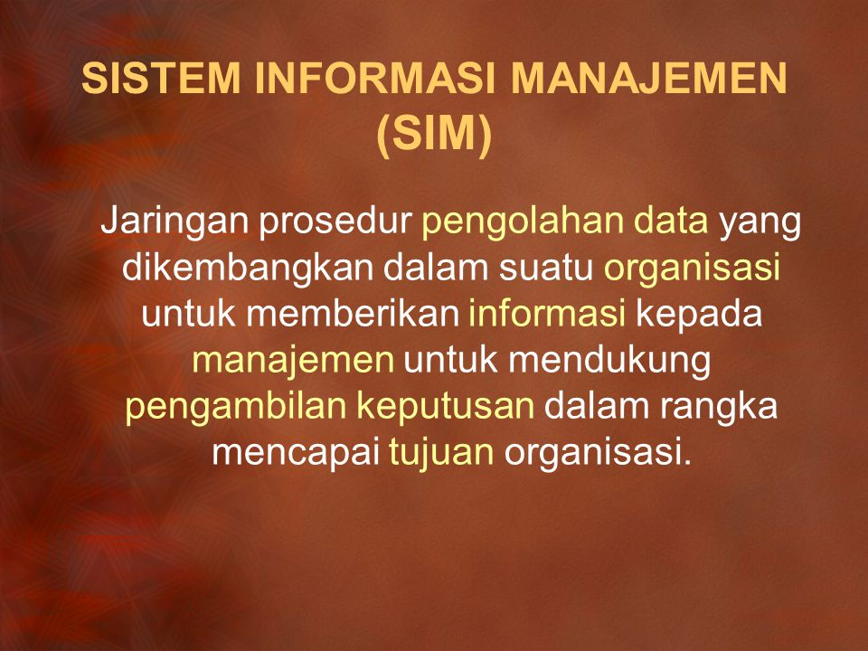 SISTEM INFORMASI MANAJEMEN (SIM) Jaringan prosedur pengolahan data yang dikembangkan dalam suatu organisasi untuk memberikan informasi kepada manajemen untuk mendukung pengambilan keputusan dalam rangka mencapai tujuan organisasi.