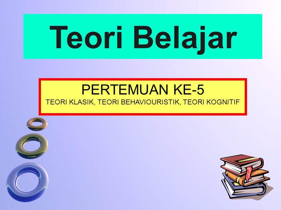 PERTEMUAN KE-5 TEORI KLASIK, TEORI BEHAVIOURISTIK, TEORI KOGNITIF Teori Belajar