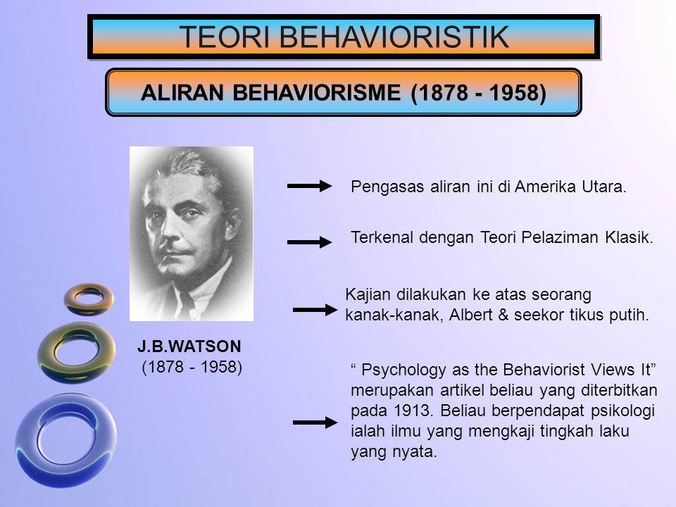 TEORI BEHAVIORISTIK ALIRAN BEHAVIORISME (1878 - 1958) J.B.WATSON (1878 - 1958) Pengasas aliran ini di Amerika Utara. Terkenal dengan Teori Pelaziman K