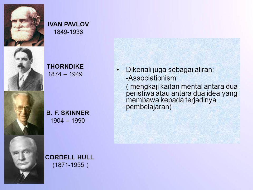 IVAN PAVLOV 1849-1936 THORNDIKE 1874 – 1949 B. F. SKINNER 1904 – 1990 CORDELL HULL (1871-1955 ) Dikenali juga sebagai aliran: -Associationism ( mengka