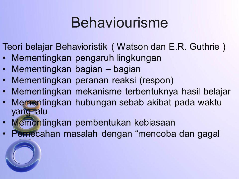 Behaviourisme Teori belajar Behavioristik ( Watson dan E.R. Guthrie ) Mementingkan pengaruh lingkungan Mementingkan bagian – bagian Mementingkan peran