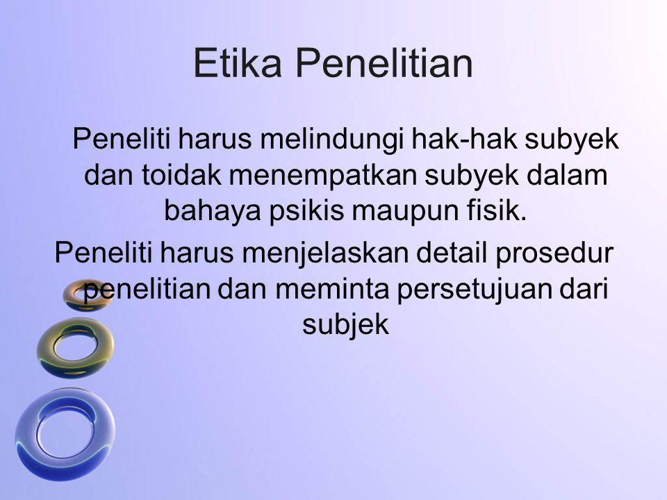 Etika Penelitian Peneliti harus melindungi hak-hak subyek dan toidak menempatkan subyek dalam bahaya psikis maupun fisik. Peneliti harus menjelaskan d