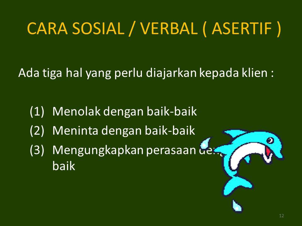 Ada tiga hal yang perlu diajarkan kepada klien : (1)Menolak dengan baik-baik (2)Meninta dengan baik-baik (3)Mengungkapkan perasaan dengan baik- baik CARA SOSIAL / VERBAL ( ASERTIF ) 12