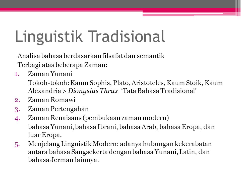 Linguistik Tradisional Analisa bahasa berdasarkan filsafat dan semantik Terbagi atas beberapa Zaman: 1.Zaman Yunani Tokoh-tokoh: Kaum Sophis, Plato, A