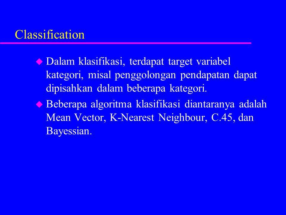 Classification u Dalam klasifikasi, terdapat target variabel kategori, misal penggolongan pendapatan dapat dipisahkan dalam beberapa kategori. u Beber