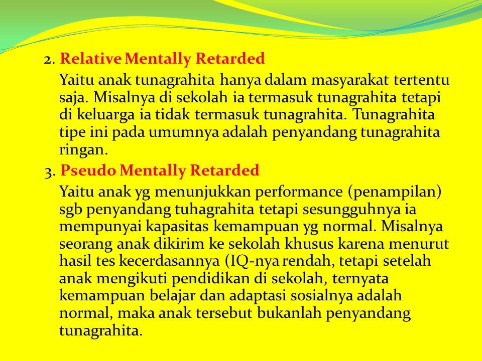 2. Relative Mentally Retarded Yaitu anak tunagrahita hanya dalam masyarakat tertentu saja. Misalnya di sekolah ia termasuk tunagrahita tetapi di kelua
