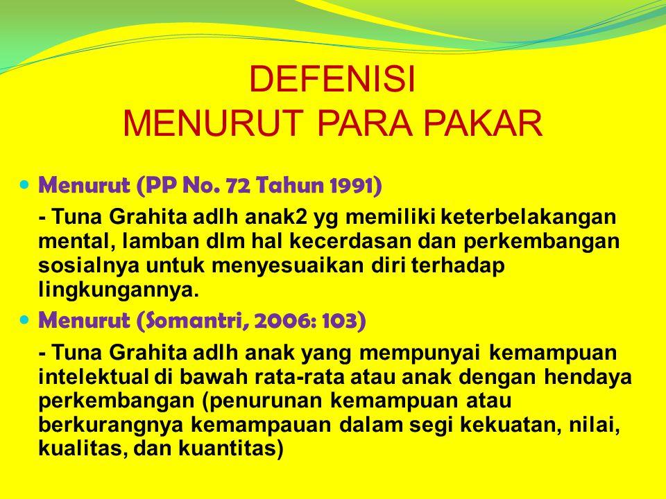 DEFENISI MENURUT PARA PAKAR Menurut (PP No. 72 Tahun 1991) - Tuna Grahita adlh anak2 yg memiliki keterbelakangan mental, lamban dlm hal kecerdasan dan