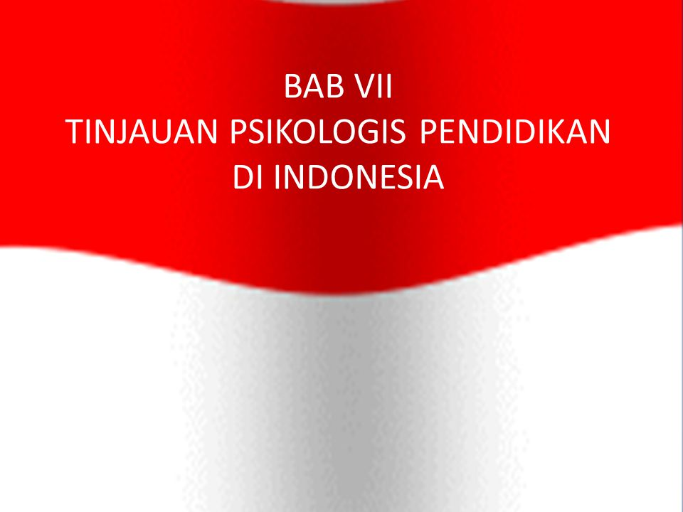 BAB VII TINJAUAN PSIKOLOGIS PENDIDIKAN DI INDONESIA