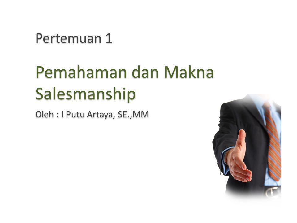 Pertemuan 1 Pemahaman dan Makna Salesmanship Oleh : I Putu Artaya, SE.,MM