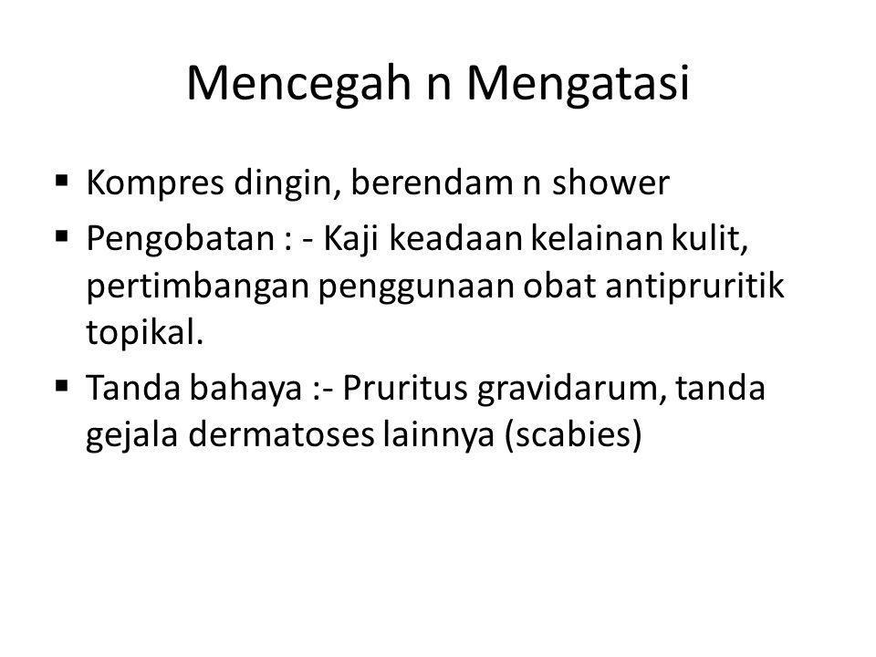 Mencegah n Mengatasi  Kompres dingin, berendam n shower  Pengobatan : - Kaji keadaan kelainan kulit, pertimbangan penggunaan obat antipruritik topik