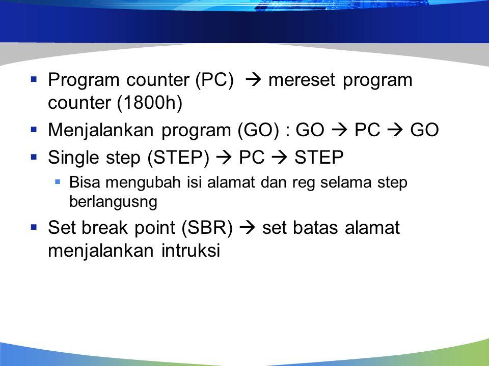  Program counter (PC)  mereset program counter (1800h)  Menjalankan program (GO) : GO  PC  GO  Single step (STEP)  PC  STEP  Bisa mengubah isi alamat dan reg selama step berlangusng  Set break point (SBR)  set batas alamat menjalankan intruksi