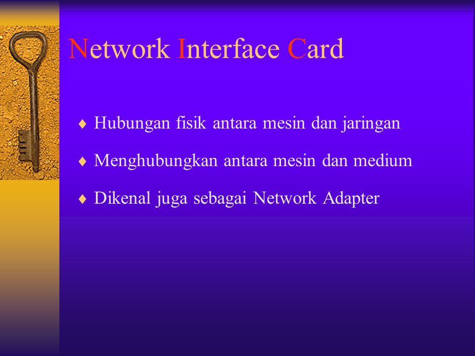 Network Interface Card  Hubungan fisik antara mesin dan jaringan  Menghubungkan antara mesin dan medium  Dikenal juga sebagai Network Adapter