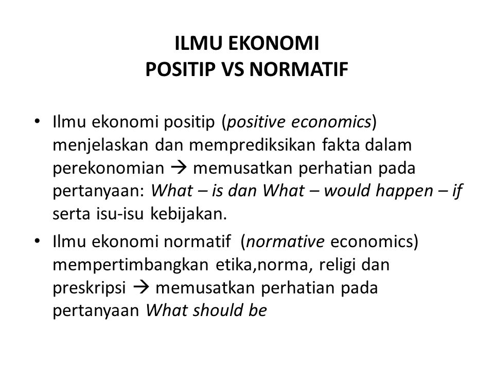 LOGIKA ILMU EKONOMI Complex Phenomena/ Economic activity Economic reasoning Scientific Approach: Theoritical Framework, Tools (statistic, econometric) Common Fallacies: Post Hoc Fallacy Failure to hold other things constant Fallacy of composition