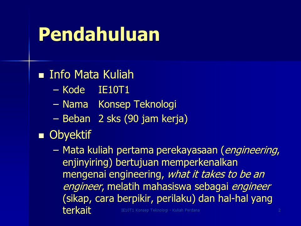 IE10T1 Konsep Teknologi - Kuliah Perdana2 Pendahuluan Info Mata Kuliah Info Mata Kuliah –Kode IE10T1 –Nama Konsep Teknologi –Beban 2 sks (90 jam kerja