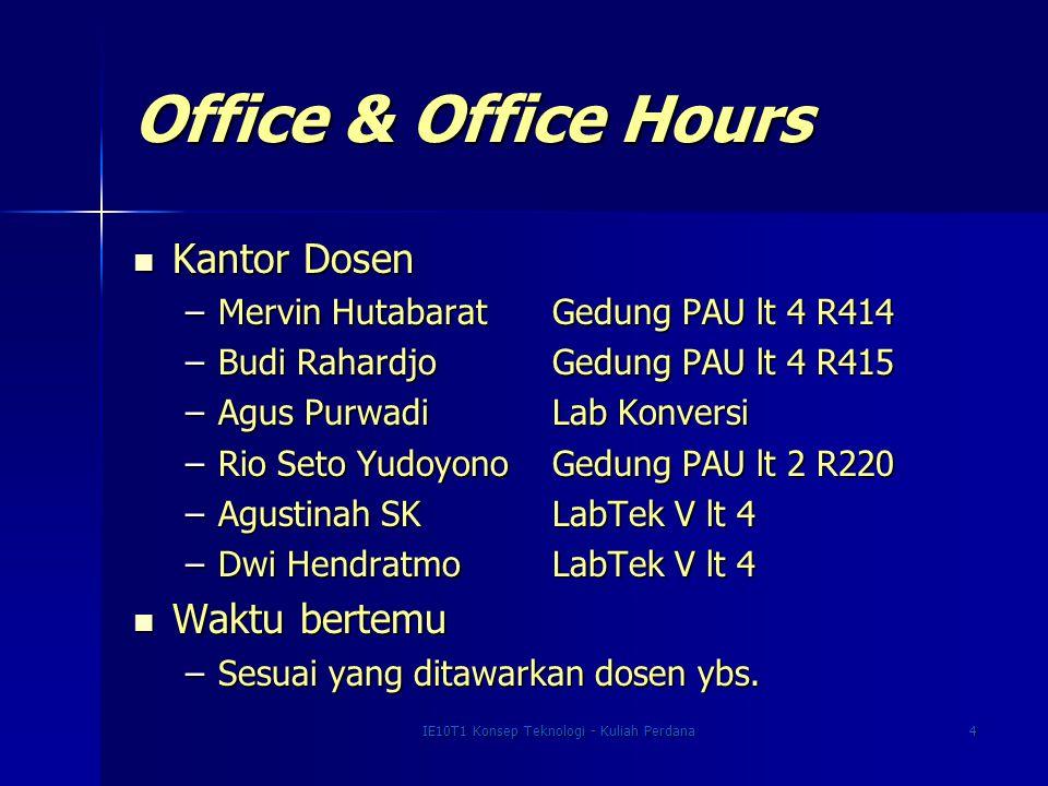IE10T1 Konsep Teknologi - Kuliah Perdana4 Office & Office Hours Kantor Dosen Kantor Dosen –Mervin HutabaratGedung PAU lt 4 R414 –Budi RahardjoGedung P