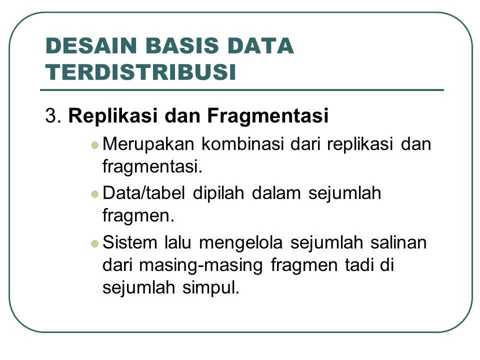 DESAIN BASIS DATA TERDISTRIBUSI 3. Replikasi dan Fragmentasi Merupakan kombinasi dari replikasi dan fragmentasi. Data/tabel dipilah dalam sejumlah fra