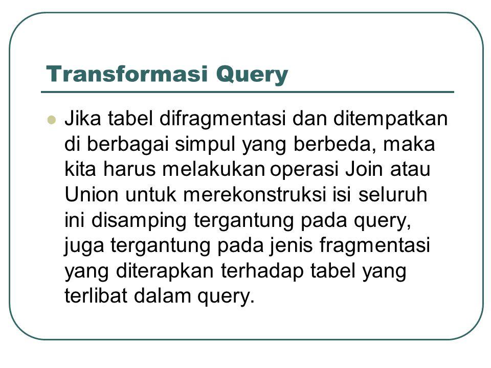 Transformasi Query Jika tabel difragmentasi dan ditempatkan di berbagai simpul yang berbeda, maka kita harus melakukan operasi Join atau Union untuk m