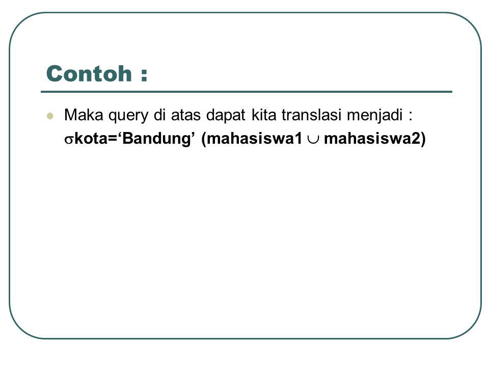 Contoh : Maka query di atas dapat kita translasi menjadi :  kota='Bandung' (mahasiswa1  mahasiswa2)
