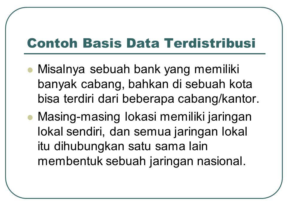 Contoh Basis Data Terdistribusi Misalnya sebuah bank yang memiliki banyak cabang, bahkan di sebuah kota bisa terdiri dari beberapa cabang/kantor. Masi