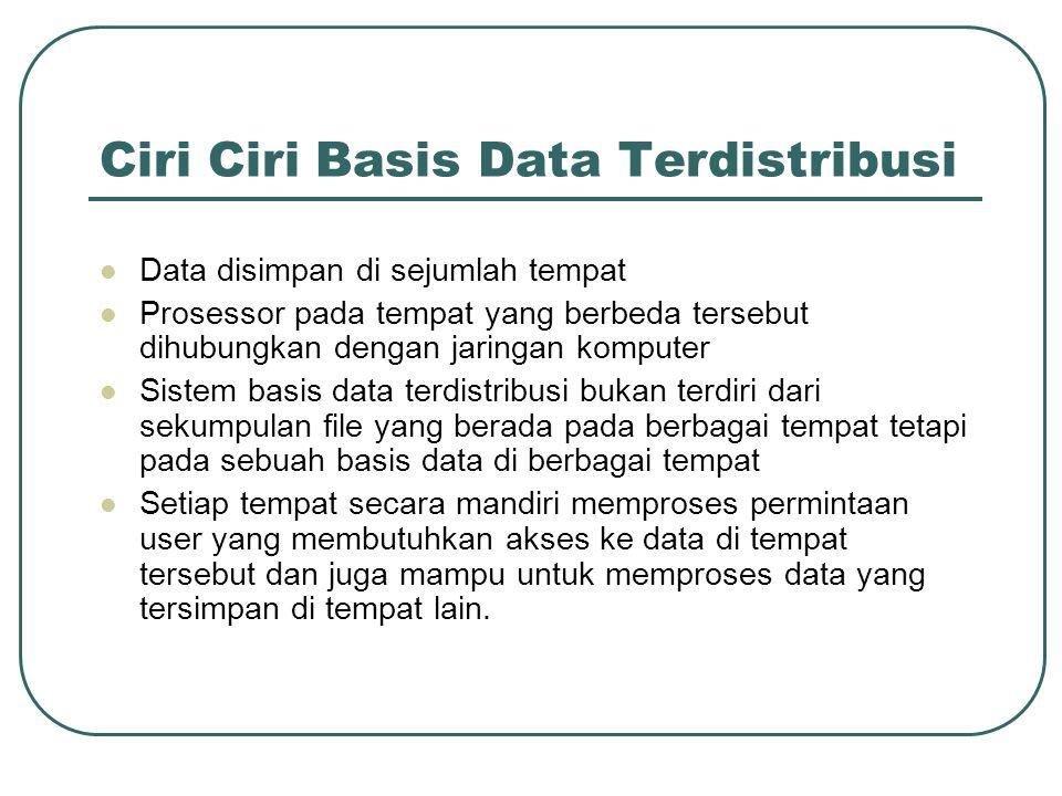 Ciri Ciri Basis Data Terdistribusi Data disimpan di sejumlah tempat Prosessor pada tempat yang berbeda tersebut dihubungkan dengan jaringan komputer S