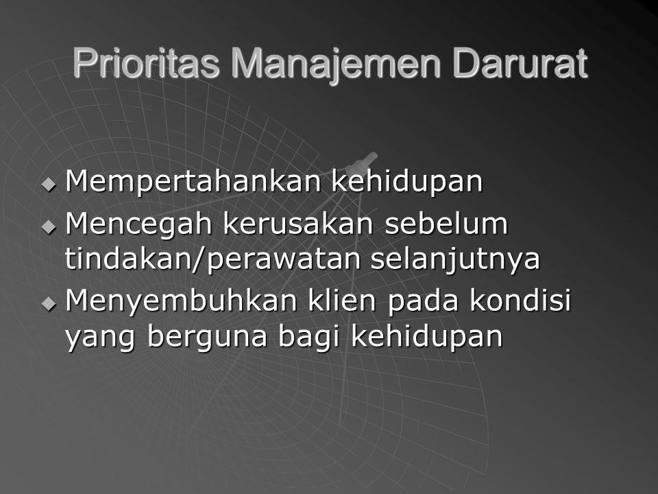 Prioritas Manajemen Darurat  Mempertahankan kehidupan  Mencegah kerusakan sebelum tindakan/perawatan selanjutnya  Menyembuhkan klien pada kondisi yang berguna bagi kehidupan