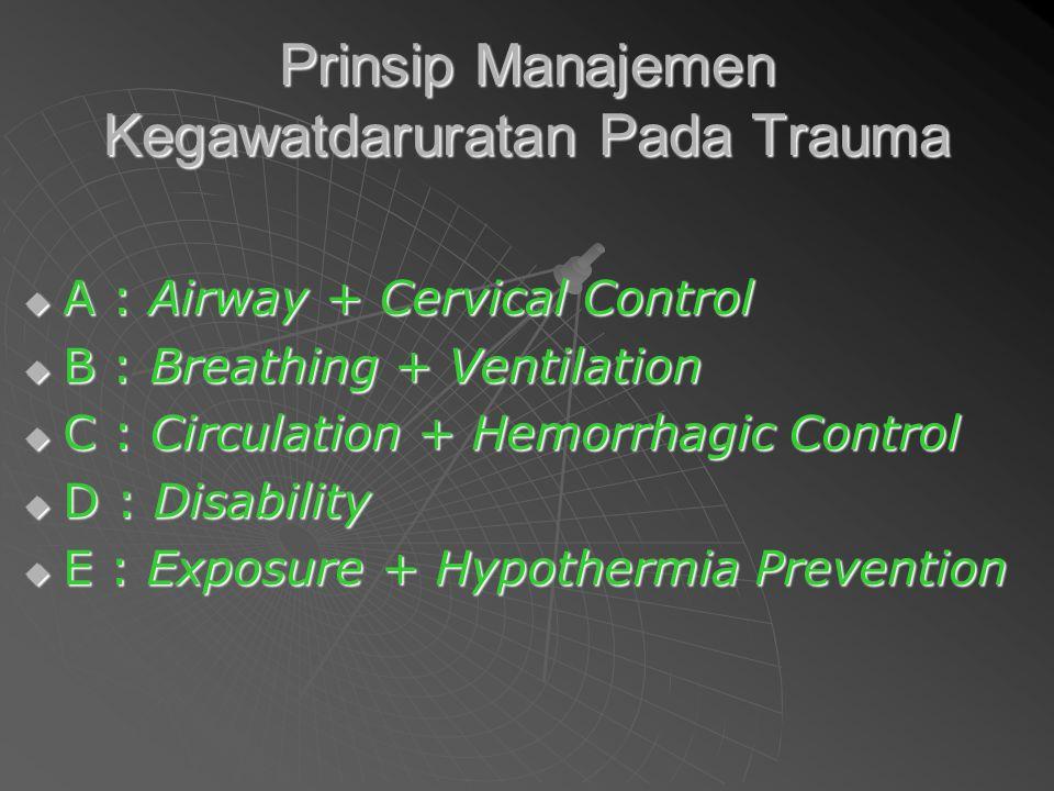 Prinsip Manajemen Kegawatdaruratan Pada Trauma  A : Airway + Cervical Control  B : Breathing + Ventilation  C : Circulation + Hemorrhagic Control 