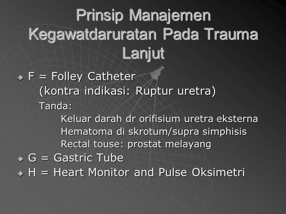 Prinsip Manajemen Kegawatdaruratan Pada Trauma Lanjut  F = Folley Catheter (kontra indikasi: Ruptur uretra) Tanda: Keluar darah dr orifisium uretra eksterna Hematoma di skrotum/supra simphisis Rectal touse: prostat melayang  G = Gastric Tube  H = Heart Monitor and Pulse Oksimetri