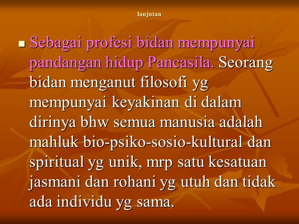 lanjutan Sebagai profesi bidan mempunyai pandangan hidup Pancasila. Seorang bidan menganut filosofi yg mempunyai keyakinan di dalam dirinya bhw semua